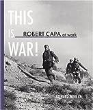 Robert Capa at Work: This Is War, Richard Whelan, 3865215335