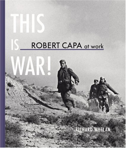 Robert Capa at Work: This is War: Photographs 1936-1945