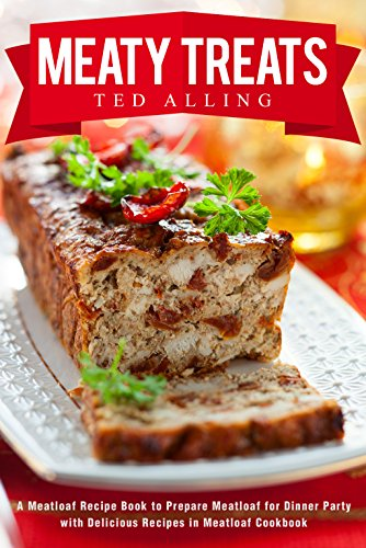 Meaty Treats: A Meatloaf Recipe Book to Prepare Meatloaf for Dinner Party with Delicious Recipes in Meatloaf Cookbook by Ted Alling