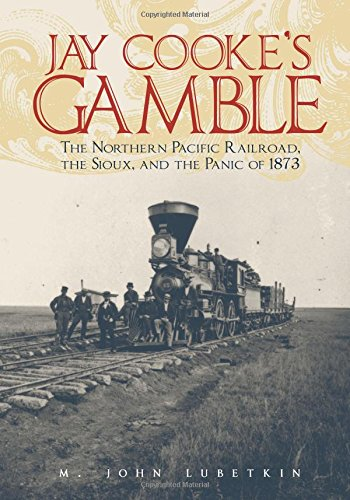 Download Jay Cooke's Gamble: The Northern Pacific Railroad, the Sioux, and the Panic of 1873 pdf epub