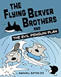The Flying Beaver Brothers and the Evil Penguin Plan, Maxwell Eaton, 0606238697