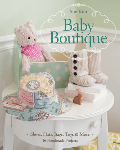Baby Boutique: 16 Handmade Projects • Shoes, Hats, Bags, Toys & More