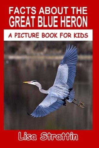 Facts About The Great Blue Heron (A Picture Book For Kids) (Volume 71)