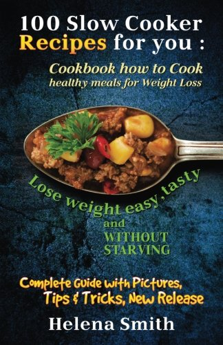 100 Slow Cooker Recipes for you: Cookbook how to Cook healthy meals for Weight Loss: Complete Guide with Pictures, Tips and Tricks, New Release (Lose weight easy, tasty and without starving)