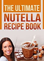 The Ultimate Nutella Recipe Book: Delicious Recipes for Nutella (Chocolate Hazelnut Spread) Cake, Cookies, Crepes and other Gourmet Desserts (English Edition)