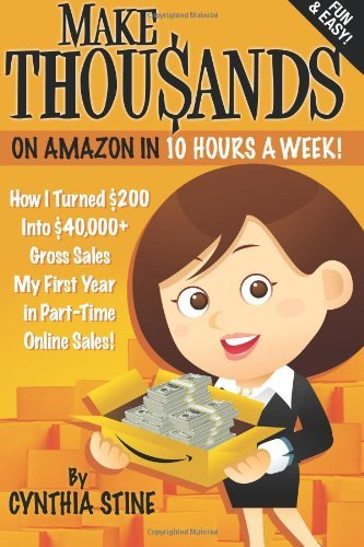 Make Thousands on Amazon in 10 Hours a Week!: How I Turned $200 Into $40,000+ Gross Sales My First Year in Part-Time Online Sales! by Cynthia Stine (2012-01-08)