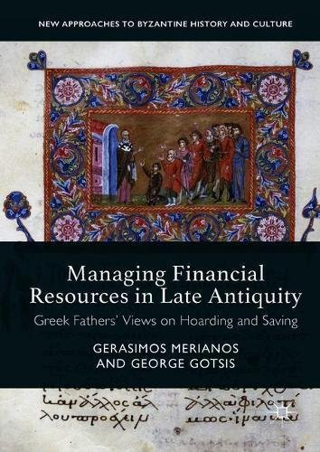 Managing Financial Resources in Late Antiquity: Greek Fathers' Views on Hoarding and Saving (New Approaches to Byzantine History and Culture)
