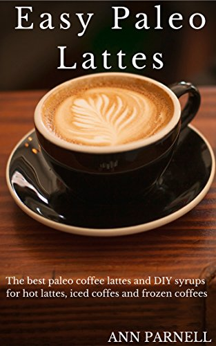 Easy Paleo Lattes: The best paleo friendly coffee lattes and DIY syrups for hot lattes, iced coffees and frozen coffees (Best Easy DIY Paleo Drink Series Book 3)