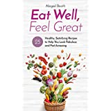 Eat Well, Feel Great: 25 Healthy, Satisfying Recipes to Help You Look Fabulous and Feel Amazing