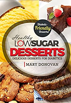 Low Sugar Desserts: Delicious desserts for diabetics - diabetic recipes cookbook (English Edition) de [Donovan, Mary]