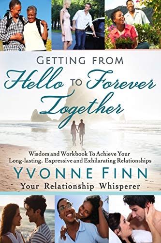 Getting From Hello To Forever Together: Wisdom and Workbook To Achieve Your Long-lasting, Expressive and Exhilarating Relationships