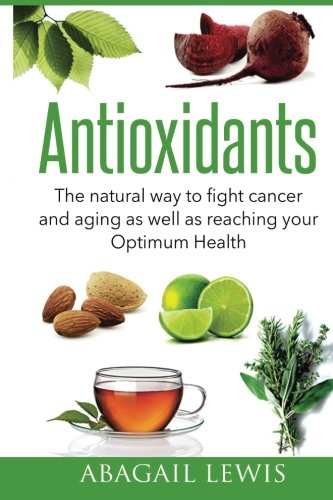 Antioxidants: The natural way to fight cancer and aging as well as reaching your Optimum Health ()