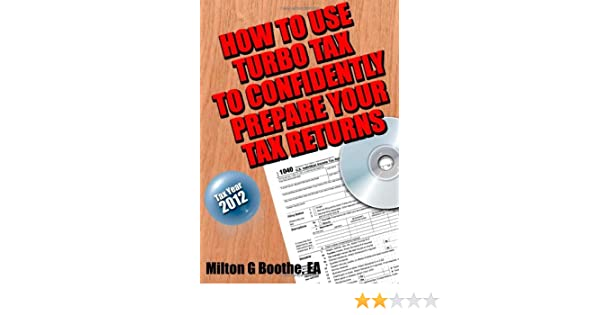 How to Use Turbo Tax to Confidently Prepare Your Tax Returns: Milton G Boothe: 9781481973373: Amazon.com: Books