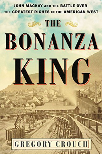 The Bonanza King: John Mackay and the Battle over the Greatest Riches in the American West cover