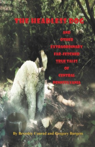 The Headless Dog: and Other Extraordinary Far-Fetched True Tales of Central Pennsylvania