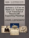 Jackson V. U S Ex Rel Wade U. S. Supreme Court Transcript of Record with Supporting Pleadings, Louis J. Lefkowitz, 127043702X