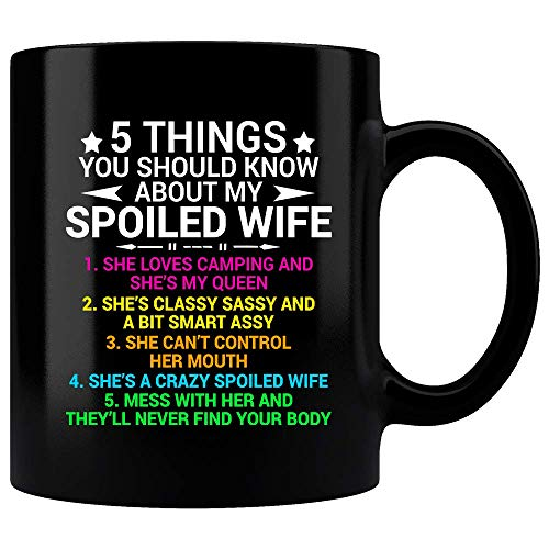 5 Things You Should Know About My Spoiled Wife She Loves Camping My Queen Classy Sassy A Bit Smart Assy Can't Control Her Mouth A Crazy Spoiled Wife Mess With Her Mug, Funny Mug, Coffee Mug