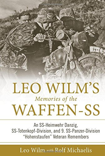 """Leo Wilm's Memories of the Waffen-SS: An SS-Heimwehr Danzig, SS-Totenkopf-Division, and 9. SS-Panzer-Division """"Hohenstaufen"""" Veteran Remembers ()"""