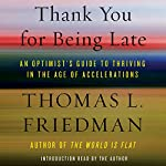 Thank You for Being Late: An Optimist's Guide to Thriving in the Age of Accelerations | Thomas L. Friedman