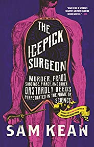 The Icepick Surgeon: Murder, Fraud, Sabotage, Piracy, and Other Dastardly Deeds Perpetrated in the Name of Sci
