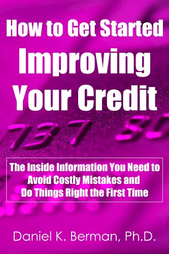 How to Get Started Improving Your Credit: The Inside Information You Need to Avoid Costly Mistakes and Do Things Right the First Time (U.S. Credit Secrets Series Book 2)