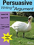 Learning Persuasive Writing and Argument (KS 2-3 +) (ages 8-14 years): Teach Your Child To Write Good English: Volume 2