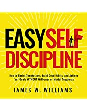Easy Self-Discipline: How to Resist Temptations, Build Good Habits, and Achieve Your Goals Without Will Power or Mental Toughness (Self-Discipline Mastery)