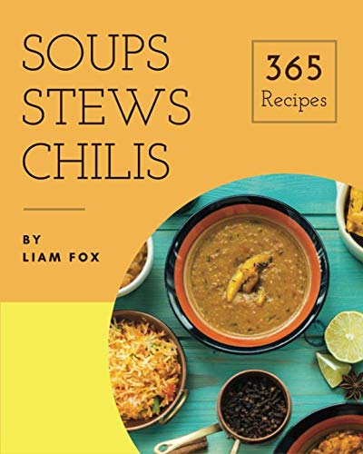 Soups, Stews and Chilis 365: Enjoy 365 Days With Soups, Stews And Chilis Recipes In Your Own Soups, Stews And Chilis Cookbook! [Book 1] by Liam Fox