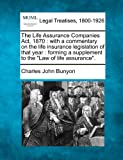 The Life Assurance Companies Act, 1870 : with a commentary on the life insurance legislation of that year : forming a supplement to the Law of life Assurance ., Charles John Bunyon, 1240085540