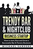 Trendy Bar & Nightclub Business Startup: How to Start, Run and Grow a Successful Bar & Tavern Business