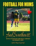Football for Moms and Sweethearts: America's favorite sport made easy to understand and enjoyable to watch.