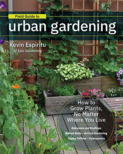 Field Guide to Urban Gardening: How to Grow Plants, No Matter Where You Live: Raised Beds - Vertical Gardening - Indoor Edibles - Balconies and Rooftops - Hydroponics (Patio Uk Fruit Plants)
