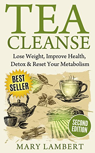(Tea Cleanse: Lose Weight, Improve Health, Detox & Reset Your Metabolism)
