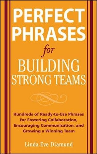 Perfect Phrases for Building Strong Teams: Hundreds of Ready-to-Use Phrases for Fostering Collaboration, Encouraging Communication, and Growing a Winning Team (Perfect Phrases Series)