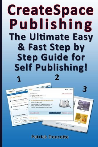 CreateSpace Publishing: The Ultimate Easy & Fast Step by Step Guide for Self Publishing! from Patrick Doucette