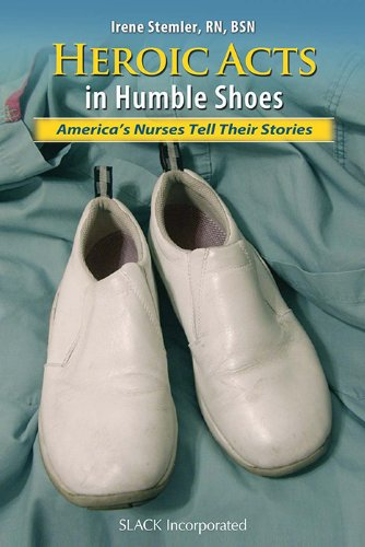 Heroic Acts in Humble Shoes: America's Nurses Tell Their Stories by Brand: Slack Incorporated