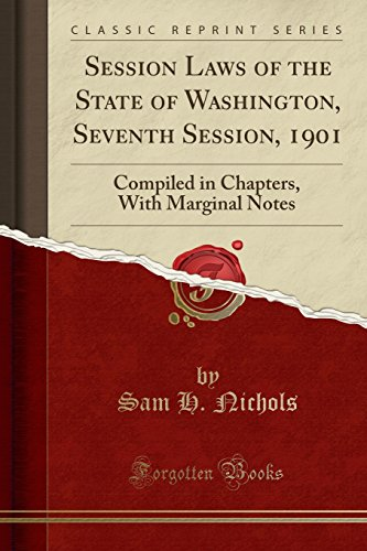 Session Laws of the State of Washington, Seventh Session, 1901: Compiled in Chapters, With Marginal Notes (Classic Reprint)