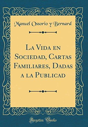 La Vida En Sociedad, Cartas Familiares, Dadas a la Publicad (Classic Reprint) (Spanish Edition) [Manuel Ossorio y Bernard] (Tapa Dura)
