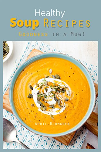 Healthy Soup Recipes: Goodness in a Mug! by April Blomgren