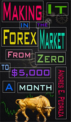 Making It in the Forex Market: From Zero to $5,000 Per Month (Special FX Academy Book 1)