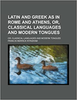 Book Latin and Greek as in Rome and Athens, Or, Classical Languages and Modern Tongues: Or, Classical Languages and Modern Tongues