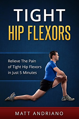 Tight Hip Flexors: Relieve The Pain of Tight Hip Flexors In Just 5 Minutes (Tight Hip Flexors, Tight Hips) by [Andriano, Matt]