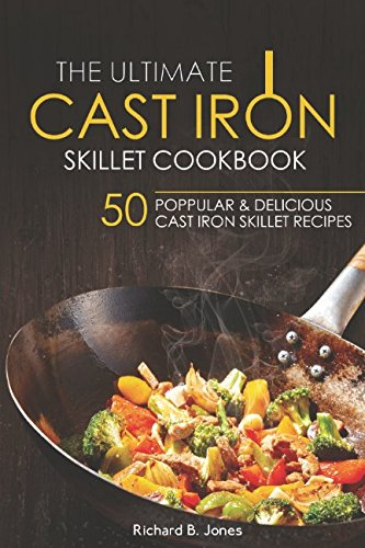 The Ultimate Cast Iron Skillet Cookbook: 50 Popular & Delicious Cast iron Skillet Recipes by Richard B. Jones