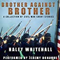 Brother Against Brother: A Collection of Civil War Short Stories Audiobook by Haley Whitehall Narrated by Jeremy Donahue