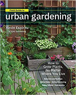 Field Guide to Urban Gardening: How to Grow Plants, No Matter Where You Live: Raised Beds • Vertical Gardening • Indoor Edibles • Balconies and Rooftops • Hydroponics