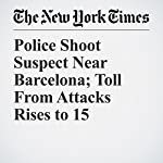 Police Shoot Suspect Near Barcelona; Toll From Attacks Rises to 15 | Patrick Kingsley,Raphael Minder