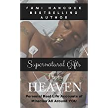 Supernatural Gifts from Heaven: Personal Real Life Accounts of Miracles All Around YOU! (Kingdom Manifestation Toolbox: Life Mastery Series Book 1)