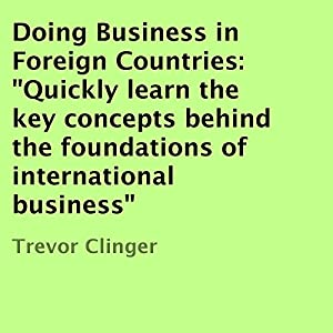 Doing Business in Foreign Countries: Quickly Learn the Key Concepts Behind the Foundations of International Business Audiobook