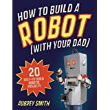 How To Build a Robot (with your dad): 20 easy-to-build robotic projects by Aubrey Smith (2012-05-03)