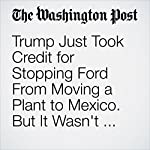Trump Just Took Credit for Stopping Ford From Moving a Plant to Mexico. But It Wasn't Planning To. | Jim Tankersley